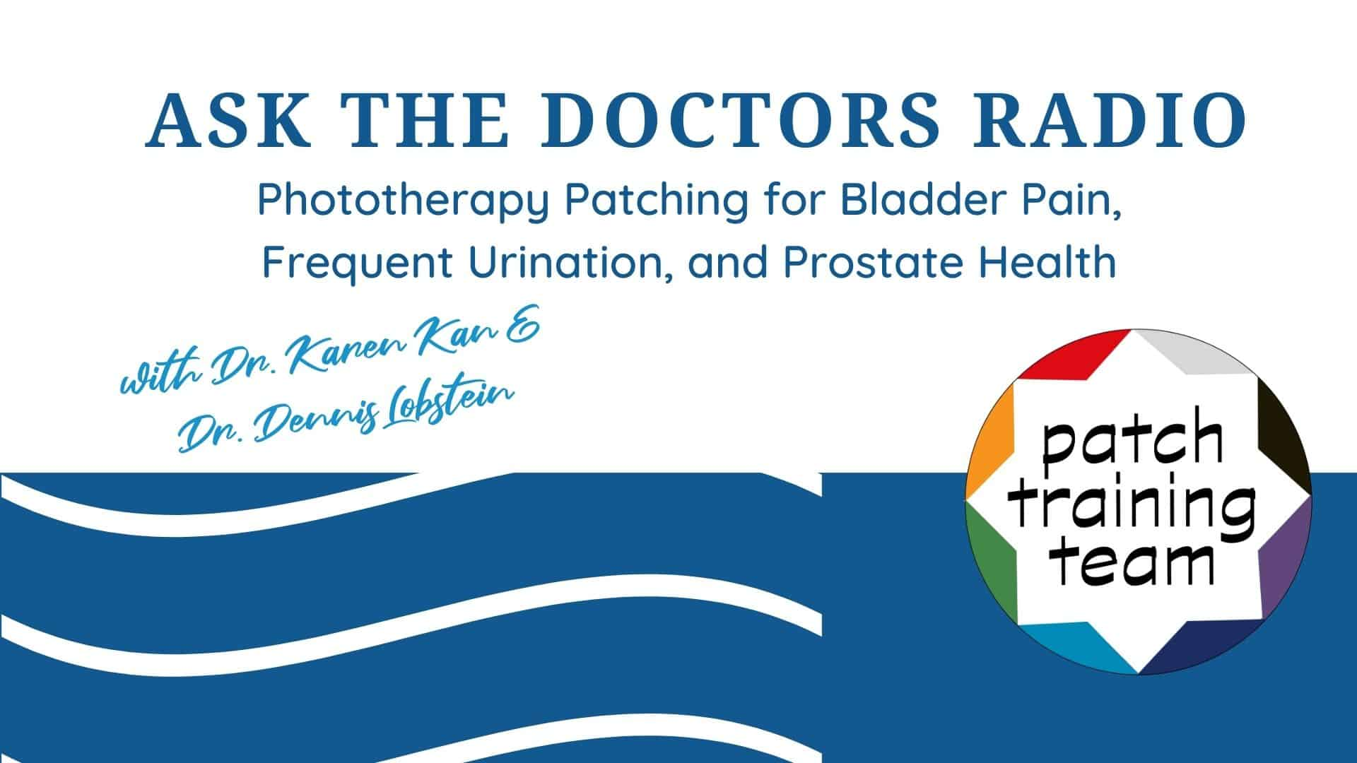 Ask-The-Doctors-Radio-Phototherapy-Patching-for-bladder-pain-frequent-urination-prostate-health-with-dr-karen-kan-and-dr-dennis-lobstein-patch-training-team